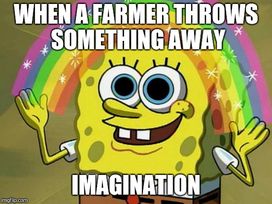 WHEN A FARMER THROWS SOMETHING AWAY IMAGINATION | made w/ Imgflip meme maker
