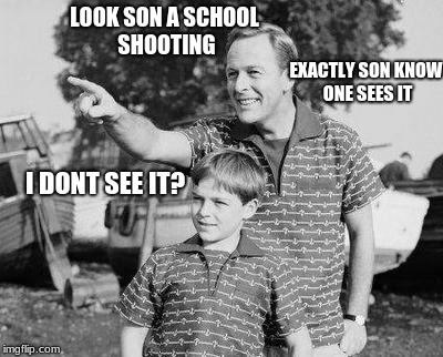 Look Son Meme | LOOK SON A SCHOOL SHOOTING I DONT SEE IT? EXACTLY SON KNOW ONE SEES IT | image tagged in memes,look son | made w/ Imgflip meme maker