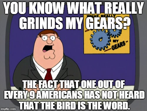 I am determined to get this song stuck in your head | YOU KNOW WHAT REALLY GRINDS MY GEARS? THE FACT THAT ONE OUT OF EVERY 9 AMERICANS HAS NOT HEARD THAT THE BIRD IS THE WORD. | image tagged in memes,peter griffin news,you know what grinds my gears,you know what really grinds my gears,peter griffin - grind my gears,famil | made w/ Imgflip meme maker