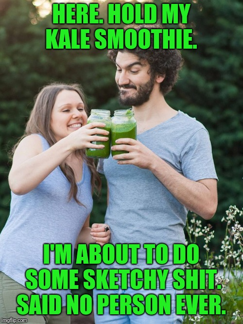 Sketchy kale smoothie  | HERE. HOLD MY KALE SMOOTHIE. I'M ABOUT TO DO SOME SKETCHY SHIT. SAID NO PERSON EVER. | image tagged in funny,funny memes,hold on,sketch,oh shit | made w/ Imgflip meme maker