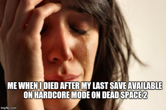 First World Problems Meme | ME WHEN I DIED AFTER MY LAST SAVE AVAILABLE ON HARDCORE MODE ON DEAD SPACE 2 | image tagged in memes,first world problems | made w/ Imgflip meme maker