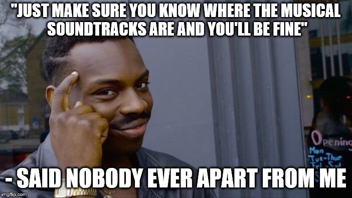"""JUST MAKE SURE YOU KNOW WHERE THE MUSICAL SOUNDTRACKS ARE AND YOU'LL BE FINE"" - SAID NOBODY EVER APART FROM ME 