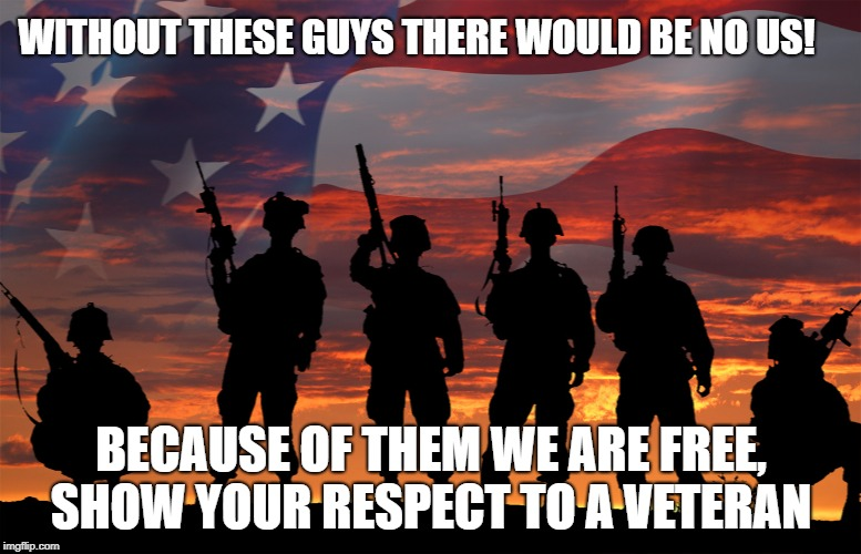 Thank a Vet | WITHOUT THESE GUYS THERE WOULD BE NO US! BECAUSE OF THEM WE ARE FREE, SHOW YOUR RESPECT TO A VETERAN | image tagged in veterans -respect,lisa payne,u r home realty,nj,new jersey memory page | made w/ Imgflip meme maker