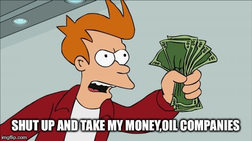 SHUT UP AND TAKE MY MONEY,OIL COMPANIES | made w/ Imgflip meme maker