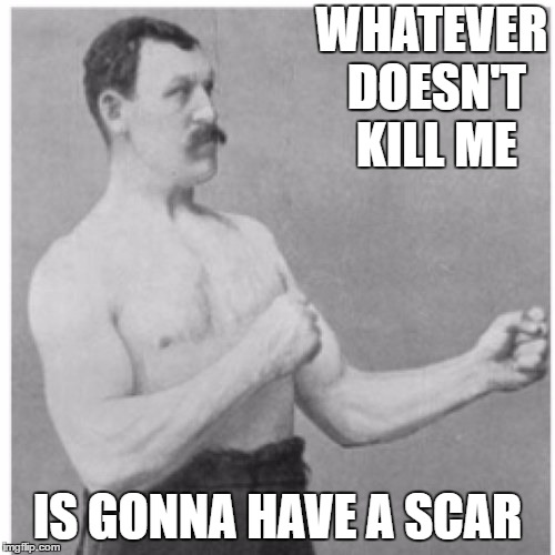 Overly Manly Man Meme | WHATEVER DOESN'T KILL ME IS GONNA HAVE A SCAR | image tagged in memes,overly manly man,random | made w/ Imgflip meme maker