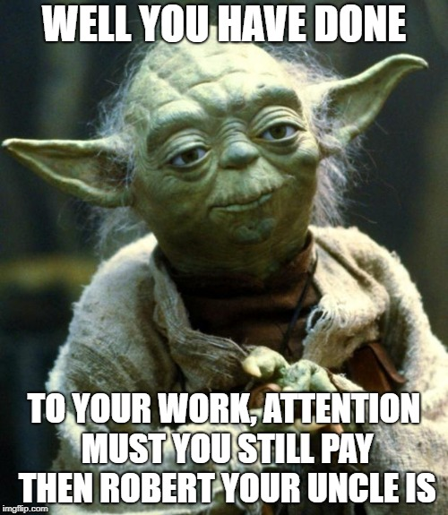 Star Wars Yoda | WELL YOU HAVE DONE TO YOUR WORK, ATTENTION MUST YOU STILL PAY THEN ROBERT YOUR UNCLE IS | image tagged in memes,star wars yoda | made w/ Imgflip meme maker