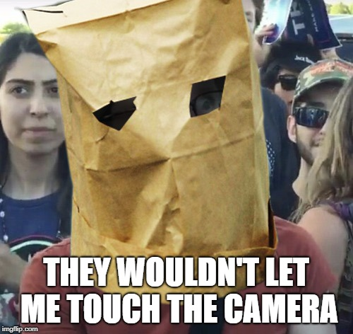Paper Bag Feminist | THEY WOULDN'T LET ME TOUCH THE CAMERA | image tagged in paper bag feminist | made w/ Imgflip meme maker
