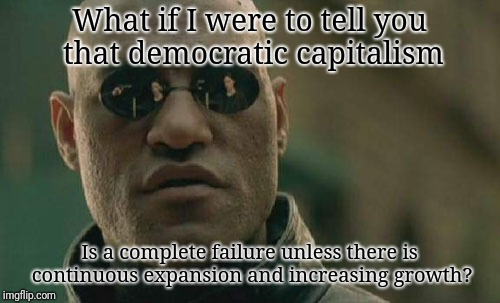 Why do you think the USA has the highest percentage of people in prison? To lower the number of eligible employees. | What if I were to tell you that democratic capitalism Is a complete failure unless there is continuous expansion and increasing growth? | image tagged in memes,matrix morpheus | made w/ Imgflip meme maker
