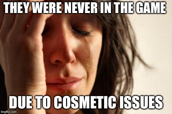 First World Problems Meme | THEY WERE NEVER IN THE GAME DUE TO COSMETIC ISSUES | image tagged in memes,first world problems | made w/ Imgflip meme maker