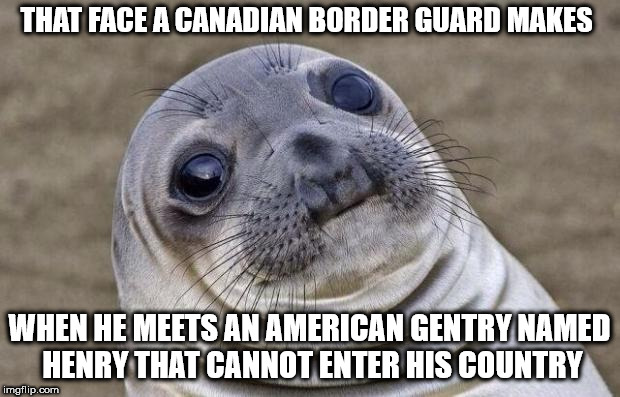 Standing there for 3 hours with guy pointing at a screen | THAT FACE A CANADIAN BORDER GUARD MAKES WHEN HE MEETS AN AMERICAN GENTRY NAMED HENRY THAT CANNOT ENTER HIS COUNTRY | image tagged in memes,awkward moment sealion,don't be me | made w/ Imgflip meme maker