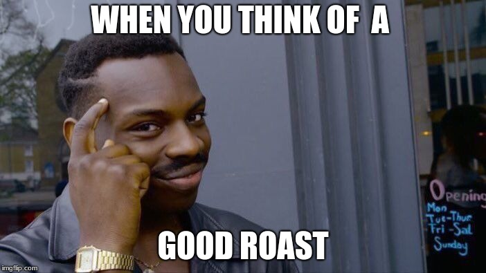 Roll Safe Think About It Meme | WHEN YOU THINK OF  A GOOD ROAST | image tagged in memes,roll safe think about it | made w/ Imgflip meme maker