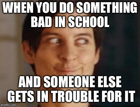 Spiderman Peter Parker Meme | WHEN YOU DO SOMETHING BAD IN SCHOOL AND SOMEONE ELSE GETS IN TROUBLE FOR IT | image tagged in memes,spiderman peter parker | made w/ Imgflip meme maker