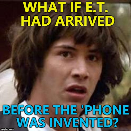 E.T. telegram home? :) | WHAT IF E.T. HAD ARRIVED BEFORE THE 'PHONE WAS INVENTED? | image tagged in memes,conspiracy keanu,et,films,technology,aliens | made w/ Imgflip meme maker