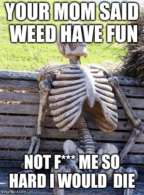 Waiting Skeleton | YOUR MOM SAID WEED HAVE FUN NOT F*** ME SO HARD I WOULD  DIE | image tagged in memes,waiting skeleton | made w/ Imgflip meme maker