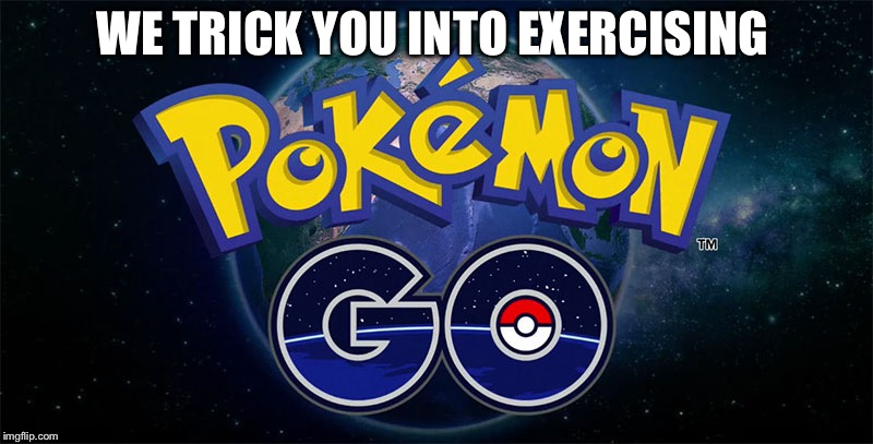 Pokémon Go | WE TRICK YOU INTO EXERCISING | image tagged in pokmon go | made w/ Imgflip meme maker