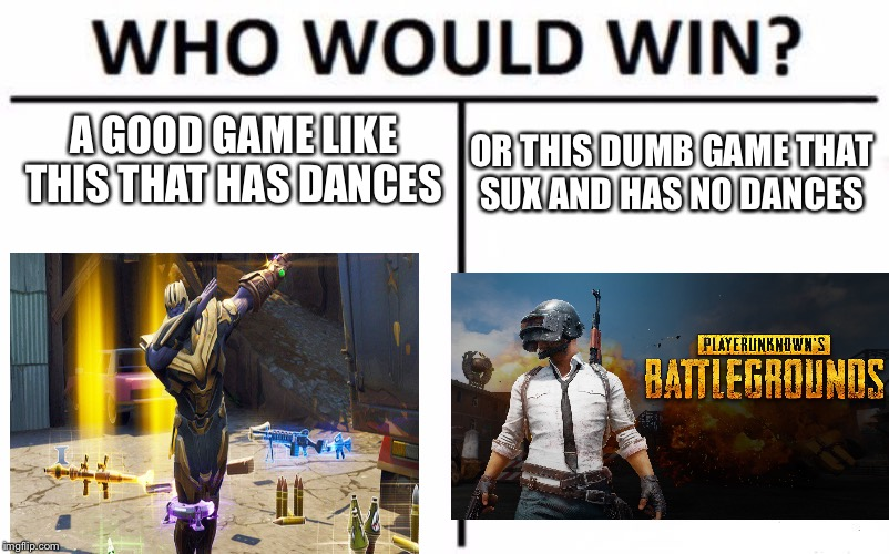 Who Would Win? | A GOOD GAME LIKE THIS THAT HAS DANCES OR THIS DUMB GAME THAT SUX AND HAS NO DANCES | image tagged in memes,who would win | made w/ Imgflip meme maker