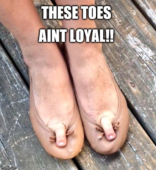 THESE TOES AINT LOYAL!! | made w/ Imgflip meme maker