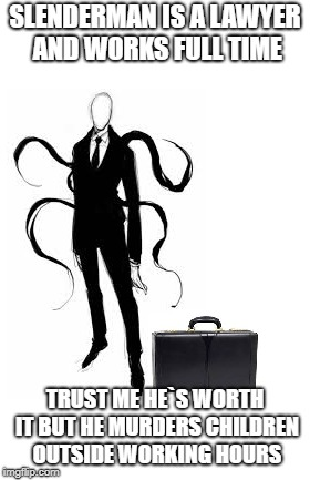 Slenderman the lawyer | SLENDERMAN IS A LAWYER AND WORKS FULL TIME TRUST ME HE`S WORTH IT BUT HE MURDERS CHILDREN OUTSIDE WORKING HOURS | image tagged in slenderman,memes,funny memes,weird,awkward | made w/ Imgflip meme maker