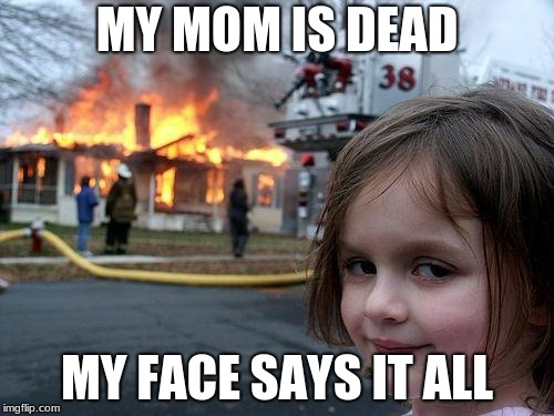 Disaster Girl Meme | MY MOM IS DEAD MY FACE SAYS IT ALL | image tagged in memes,disaster girl | made w/ Imgflip meme maker