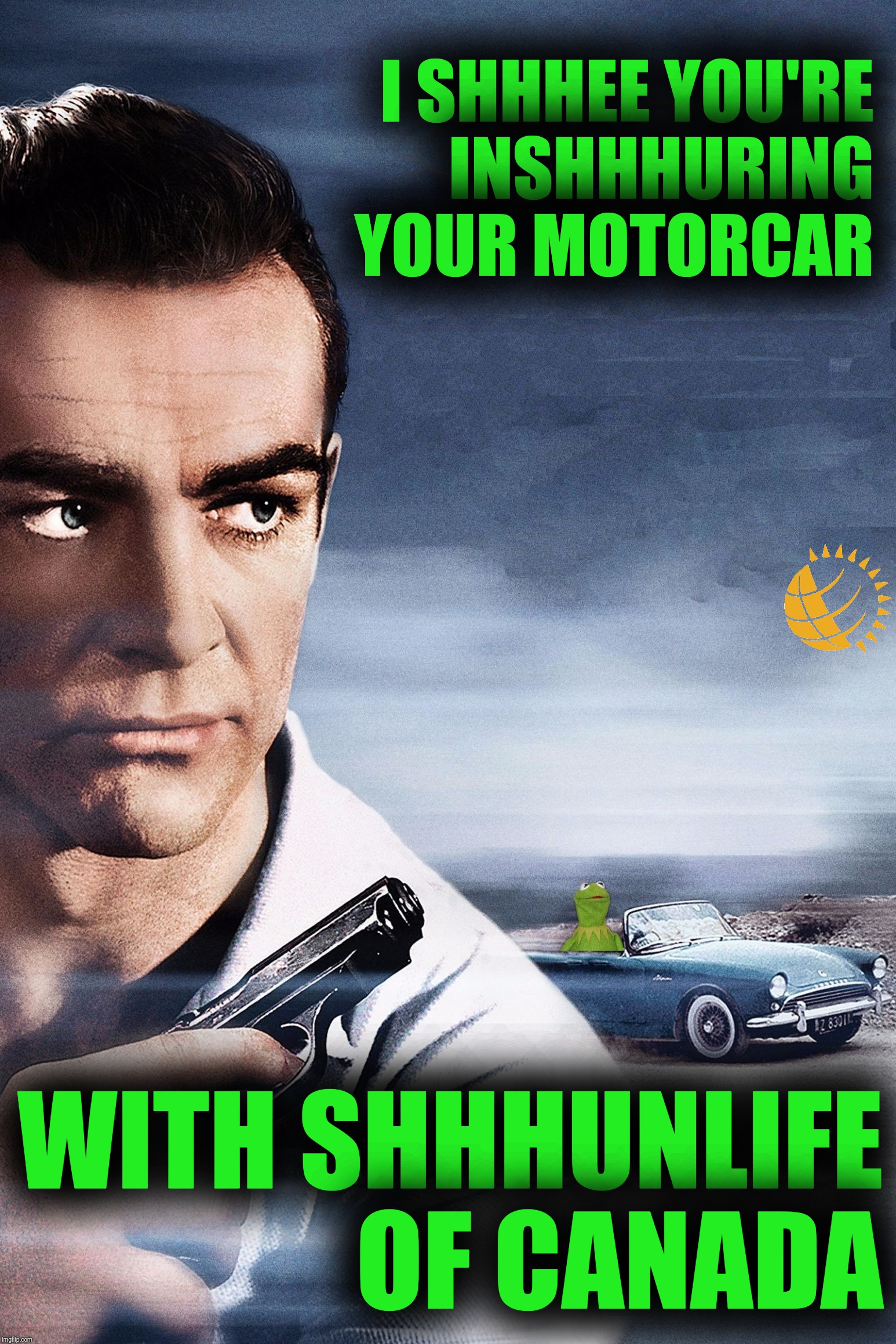 Connery vs Kermit | I SHHHEE YOU'RE INSHHHURING YOUR MOTORCAR WITH SHHHUNLIFE OF CANADA | image tagged in connery vs kermit | made w/ Imgflip meme maker