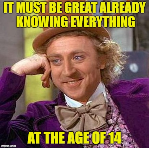 Creepy Condescending Wonka Meme | IT MUST BE GREAT ALREADY KNOWING EVERYTHING AT THE AGE OF 14 | image tagged in memes,creepy condescending wonka | made w/ Imgflip meme maker