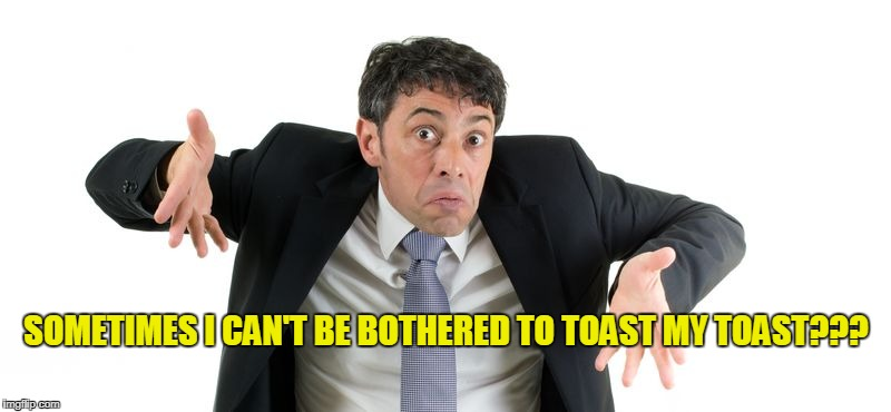SOMETIMES I CAN'T BE BOTHERED TO TOAST MY TOAST??? | made w/ Imgflip meme maker