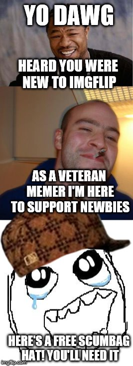 YO DAWG HEARD YOU WERE NEW TO IMGFLIP AS A VETERAN MEMER I'M HERE TO SUPPORT NEWBIES HERE'S A FREE SCUMBAG HAT! YOU'LL NEED IT | made w/ Imgflip meme maker