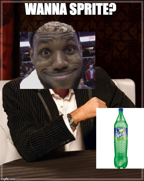 lebron James | WANNA SPRITE? | image tagged in memes,the most interesting man in the world,lebron james | made w/ Imgflip meme maker