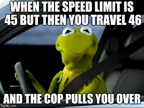 kermit the frog driving issues | WHEN THE SPEED LIMIT IS 45 BUT THEN YOU TRAVEL 46 AND THE COP PULLS YOU OVER | image tagged in kermit the frog car | made w/ Imgflip meme maker