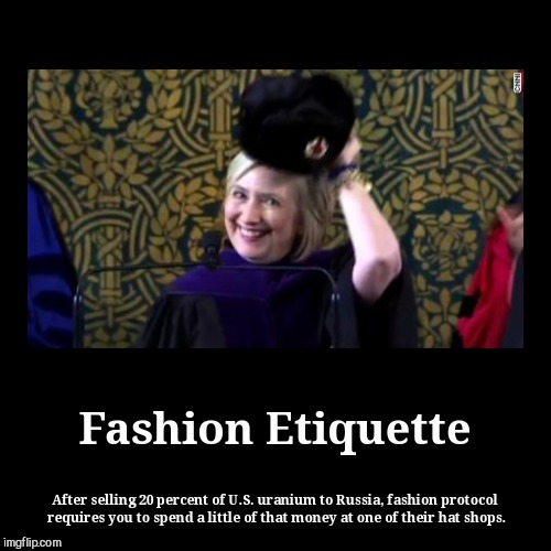 Fashion Etiquette | After selling 20 percent of U.S. uranium to Russia, fashion protocol requires you to spend a little of that money at one | image tagged in funny,demotivationals,hillary clinton | made w/ Imgflip demotivational maker