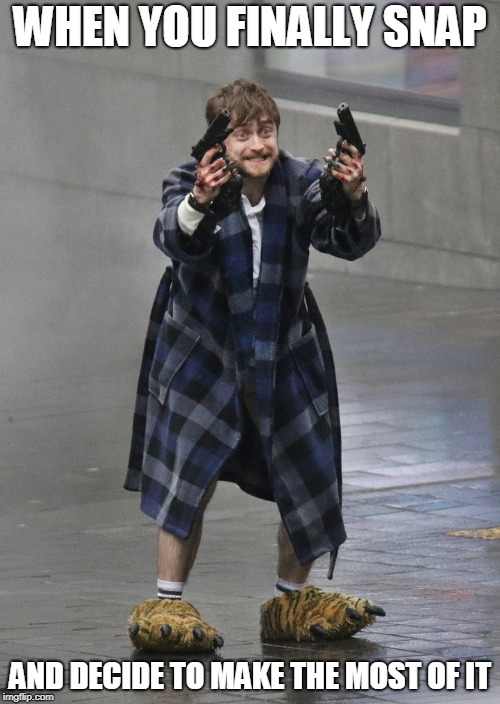 Going Out With A Bang | WHEN YOU FINALLY SNAP AND DECIDE TO MAKE THE MOST OF IT | image tagged in memes,harry potter,daniel radcliffe,guns,falling down,crazy | made w/ Imgflip meme maker