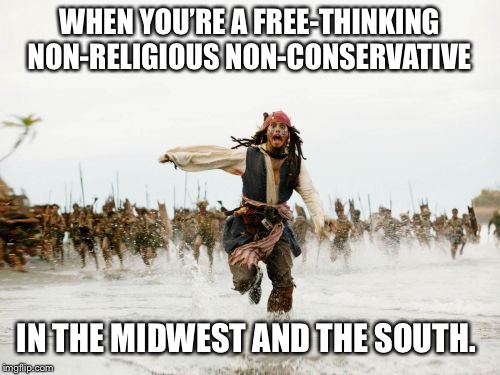 Jack Sparrow Being Chased Meme | WHEN YOU'RE A FREE-THINKING NON-RELIGIOUS NON-CONSERVATIVE IN THE MIDWEST AND THE SOUTH. | image tagged in memes,jack sparrow being chased | made w/ Imgflip meme maker