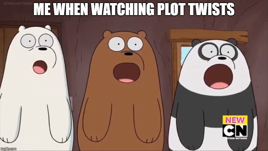 We Blown Bears | ME WHEN WATCHING PLOT TWISTS | image tagged in we blown bears | made w/ Imgflip meme maker