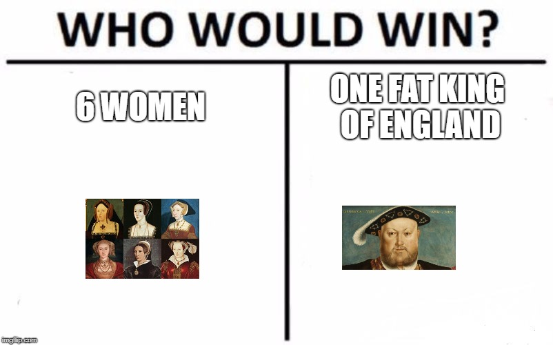 Who Would Win? Meme | 6 WOMEN ONE FAT KING OF ENGLAND | image tagged in memes,who would win | made w/ Imgflip meme maker