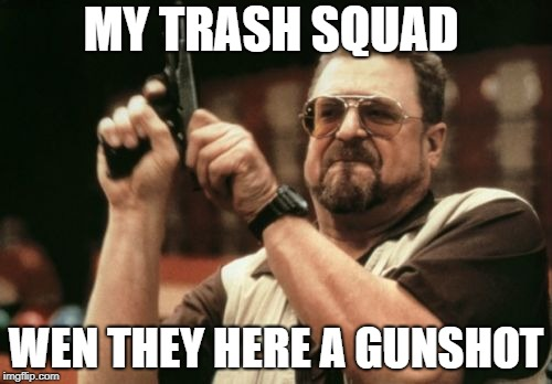 Am I The Only One Around Here Meme | MY TRASH SQUAD WEN THEY HERE A GUNSHOT | image tagged in memes,am i the only one around here | made w/ Imgflip meme maker