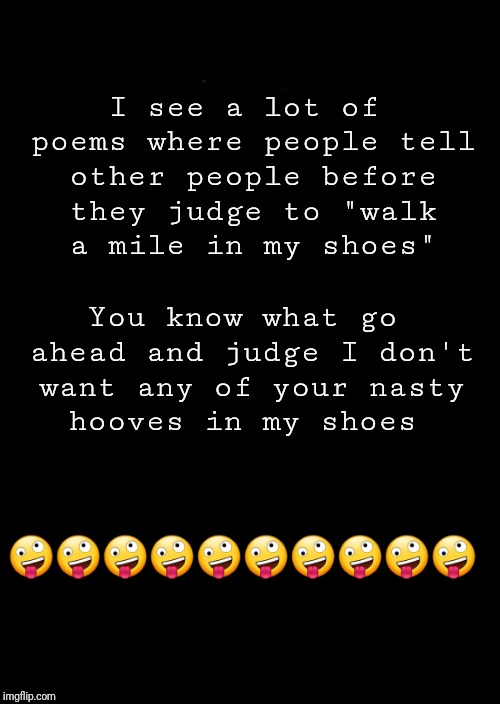 "a black blank | I see a lot of poems where people tell other people before they judge to ""walk a mile in my shoes""  