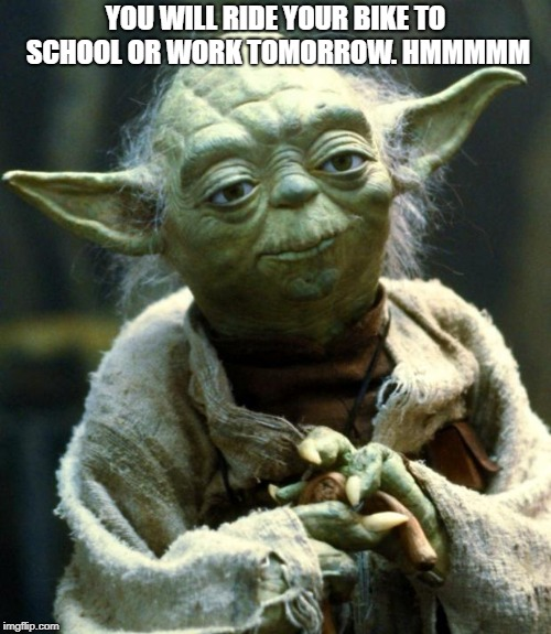 Star Wars Yoda | YOU WILL RIDE YOUR BIKE TO SCHOOL OR WORK TOMORROW. HMMMMM | image tagged in memes,star wars yoda | made w/ Imgflip meme maker