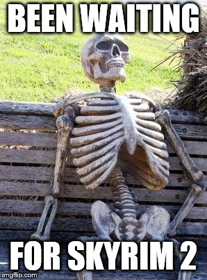 Waiting Skeleton | BEEN WAITING FOR SKYRIM 2 | image tagged in memes,waiting skeleton | made w/ Imgflip meme maker