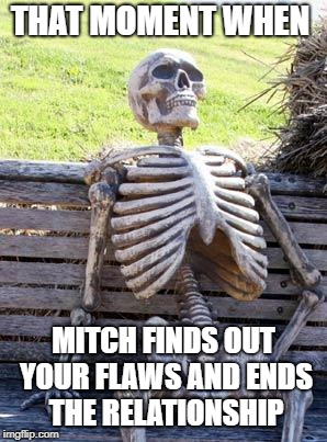 Waiting Skeleton | THAT MOMENT WHEN MITCH FINDS OUT YOUR FLAWS AND ENDS THE RELATIONSHIP | image tagged in memes,waiting skeleton | made w/ Imgflip meme maker