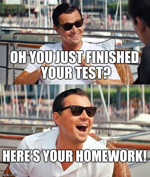 teachers be like  | OH YOU JUST FINISHED YOUR TEST? HERE'S YOUR HOMEWORK! | image tagged in memes,leonardo dicaprio wolf of wall street | made w/ Imgflip meme maker