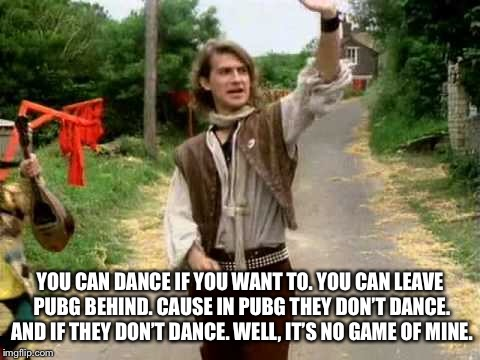 YOU CAN DANCE IF YOU WANT TO. YOU CAN LEAVE PUBG BEHIND. CAUSE IN PUBG THEY DON'T DANCE. AND IF THEY DON'T DANCE. WELL, IT'S NO GAME OF MINE | made w/ Imgflip meme maker