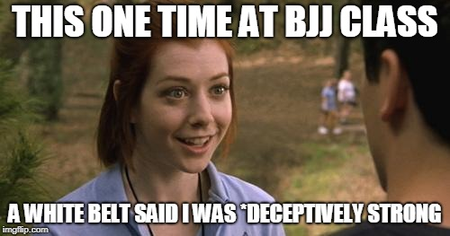 band camp |  THIS ONE TIME AT BJJ CLASS; A WHITE BELT SAID I WAS *DECEPTIVELY STRONG | image tagged in band camp | made w/ Imgflip meme maker