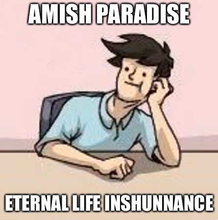 Boardroom Slacker | AMISH PARADISE ETERNAL LIFE INSHUNNANCE | image tagged in boardroom slacker | made w/ Imgflip meme maker