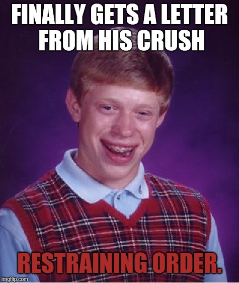 Bad Luck Brian Meme | FINALLY GETS A LETTER FROM HIS CRUSH RESTRAINING ORDER. | image tagged in memes,bad luck brian | made w/ Imgflip meme maker