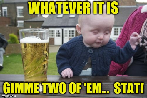 WHATEVER IT IS GIMME TWO OF 'EM…  STAT! | made w/ Imgflip meme maker