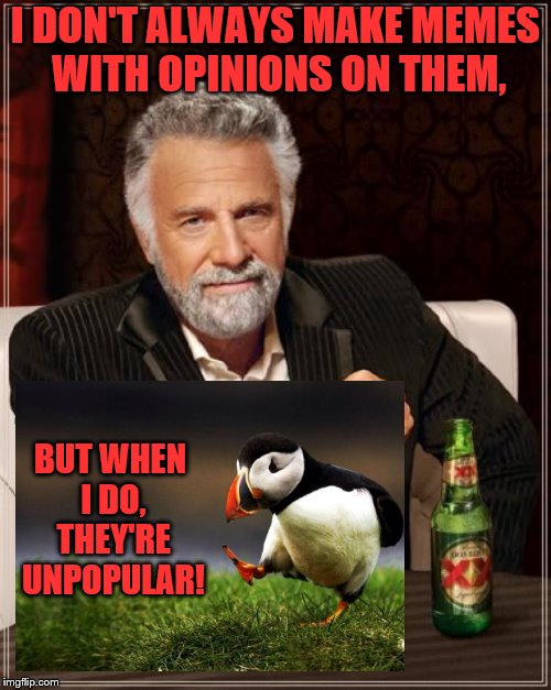 I DON'T ALWAYS MAKE MEMES WITH OPINIONS ON THEM, BUT WHEN I DO, THEY'RE UNPOPULAR! | image tagged in memes,the most interesting man in the world | made w/ Imgflip meme maker