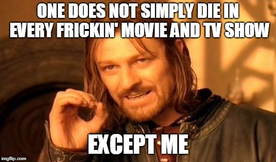 One Does Not Simply Meme | ONE DOES NOT SIMPLY DIE IN EVERY FRICKIN' MOVIE AND TV SHOW EXCEPT ME | image tagged in memes,one does not simply | made w/ Imgflip meme maker