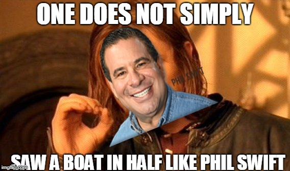 One Does Not Simply Meme | ONE DOES NOT SIMPLY SAW A BOAT IN HALF LIKE PHIL SWIFT | image tagged in memes,one does not simply | made w/ Imgflip meme maker