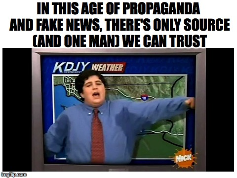 I get my news from a RELIABLE SOURCE | IN THIS AGE OF PROPAGANDA AND FAKE NEWS, THERE'S ONLY SOURCE (AND ONE MAN) WE CAN TRUST | image tagged in memes,funny,news,fake news,dank memes,drake and josh | made w/ Imgflip meme maker