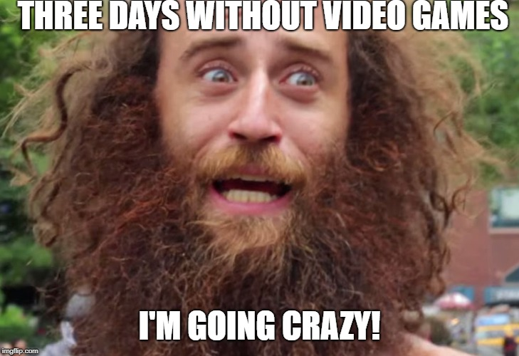 THREE DAYS WITHOUT VIDEO GAMES I'M GOING CRAZY! | image tagged in crazy man | made w/ Imgflip meme maker